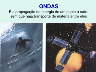ONDAS É a propagação de energia de um ponto a outro sem que haja transporte de matéria entre eles
