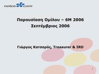 Παρουσίαση Ομίλου –  6M  200 6 Σεπτέμβριος  200 6 Γιώργος Κατσαρός , Treasurer & IRO