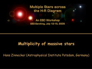Multiplicity of massive stars Hans Zinnecker (Astrophysical Institute Potsdam, Germany)