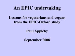 An EPIC undertaking Lessons for vegetarians and vegans from the EPIC-Oxford study Paul Appleby