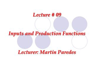 Lecture # 09 Inputs and Production Functions Lecturer: Martin Paredes