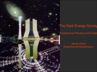 The Dark Energy Survey Fundamental Physics at Fermilab James Annis Experimental Astrophysics
