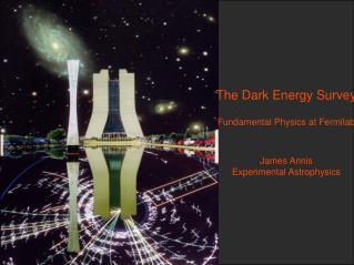 The Dark Energy Survey Fundamental Physics at Fermilab James Annis Experimental Astrophysics
