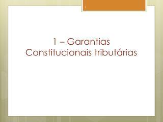 1 � Garantias Constitucionais tribut�rias