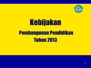 Kebijakan  Pembangunan Pendidikan  Tahun 2013