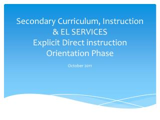 Secondary Curriculum, Instruction & EL SERVICES  Explicit Direct instruction Orientation Phase