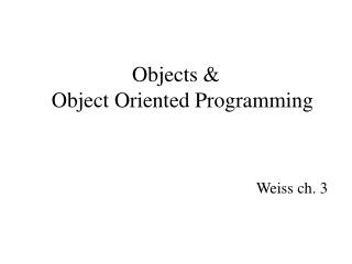 Objects & Object Oriented Programming Weiss ch. 3