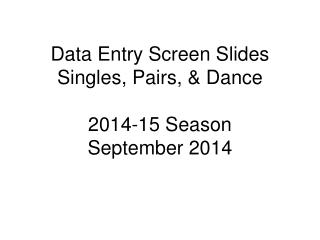 Data Entry Screen Slides Singles, Pairs, & Dance 2014-15 Season September 2014