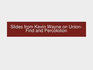 Slides from Kevin Wayne on Union-Find and Percolotion