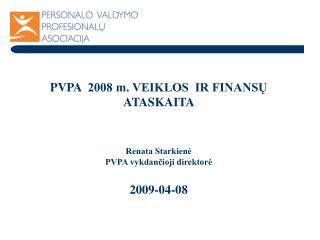 PVPA   2008 m. VEIKLOS  IR FINANSŲ ATASKAITA  Renata Starkienė PVPA vykdančioji direktorė