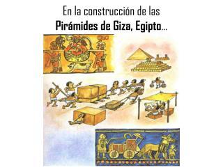 En la construcción de las  Pirámides de  Giza , Egipto …
