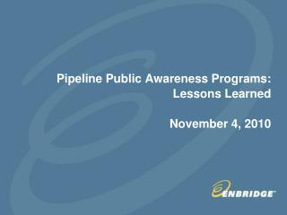 Pipeline Public Awareness Programs: Lessons Learned November 4, 2010