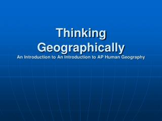 Thinking Geographically  An Introduction to An Introduction to AP Human Geography