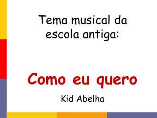 Tema musical da  escola antiga: Como eu quero Kid Abelha
