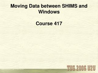 Moving Data between SHIMS and Windows Course 417