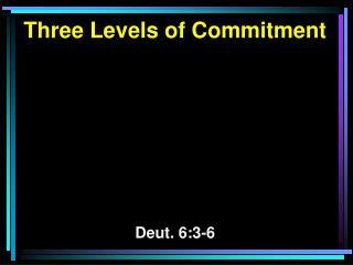 Three Levels of Commitment Deut. 6:3-6