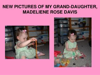 NEW PICTURES OF MY GRAND-DAUGHTER, MADELIENE ROSE DAVIS