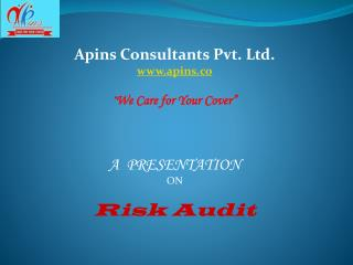"Apins Consultants Pvt. Ltd. apins.co "" We Care for Your Cover"" A  PRESENTATION  ON Risk Audit"