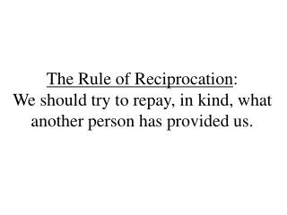 The Rule of Reciprocation : We should try to repay, in kind, what another person has provided us.