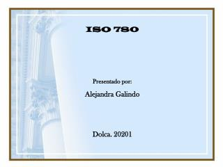 ISO 780 Presentado por: Alejandra Galindo Dolca. 20201