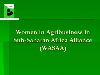 Women in Agribusiness in Sub-Saharan Africa Alliance WASAA