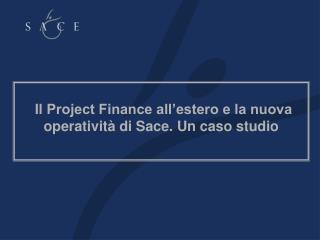 Il Project Finance all estero e la nuova operativit  di Sace. Un caso studio