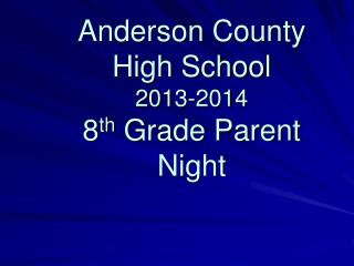Anderson County High School 2013-2014  8 th  Grade Parent Night