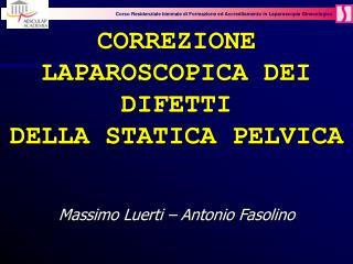 CORREZIONE LAPAROSCOPICA DEI DIFETTI  DELLA STATICA PELVICA   Massimo Luerti   Antonio Fasolino