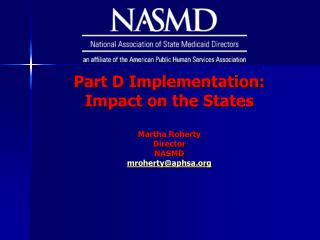 Part D Implementation:  Impact on the States Martha Roherty Director NASMD mroherty@aphsa