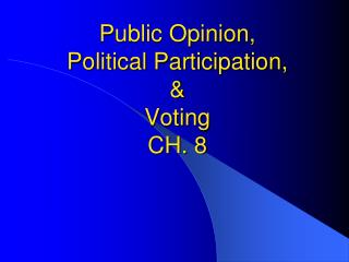 Public Opinion, Political Participation, &  Voting       CH. 8