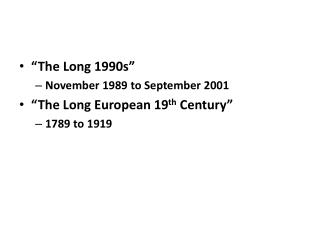 """The Long 1990s"" November 1989 to September 2001 ""The Long European 19 th  Century"" 1789 to 1919"