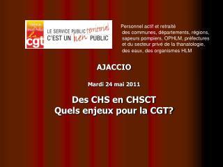 AJACCIO Mardi 24 mai 2011 Des CHS en CHSCT Quels enjeux pour la CGT?