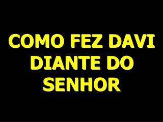 COMO FEZ DAVI DIANTE DO SENHOR