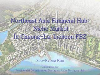 Northeast Asia Financial Hub:  Niche Market In Cheong-La, Incheon FEZ