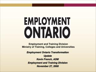 Employment Ontario Transformation Update Kevin French, ADM Employment and Training Division November 27, 2008