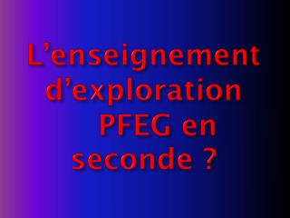 L'enseignement d'exploration     PFEG en  seconde ?