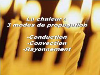 La chaleur :  3 modes de propagation -Conduction -Convection -Rayonnement