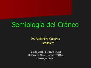 Semiología del Cráneo  Dr. Alejandro Cáceres        Bassaletti  Jefe de Unidad de Neurocirugía