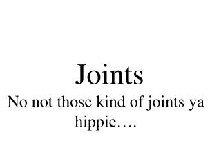 Joints No not those kind of joints ya hippie�.