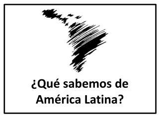 ¿Qué sabemos de América Latina?