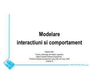 Modelare interactiuni si comportament  Adapted after :  Timothy Lethbridge and Robert Laganiere,