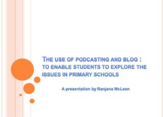 The use of podcasting and blog :  to enable students to explore the issues in primary schools