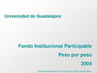Universidad de Guadalajara Fondo Institucional Participable  Peso por peso  2004