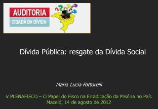 Maria Lucia Fattorelli V PLENAFISCO – O  P apel  do  Fisco na E rradicação  da  M iséria  no País