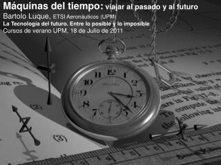 Máquinas del tiempo:  viajar al pasado y al futuro Bartolo Luque,  ETSI Aeronáuticos (UPM)