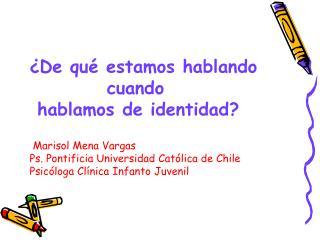 ¿De qué estamos hablando           cuando  hablamos de identidad?  Marisol Mena Vargas