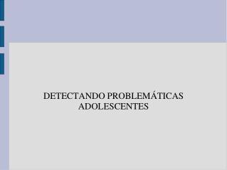 DETECTANDO PROBLEM�TICAS ADOLESCENTES