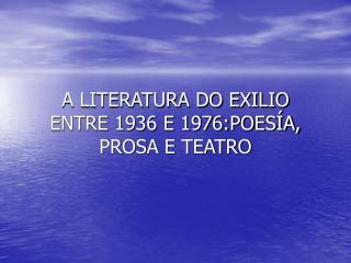 A LITERATURA DO EXILIO ENTRE 1936 E 1976:POESÍA, PROSA E TEATRO