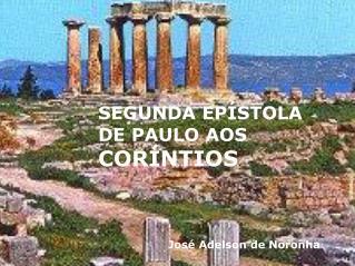 SEGUNDA EPÍSTOLA DE PAULO AOS CORÍNTIOS José Adelson de Noronha