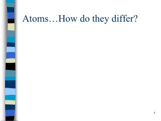 Atoms…How do they differ?